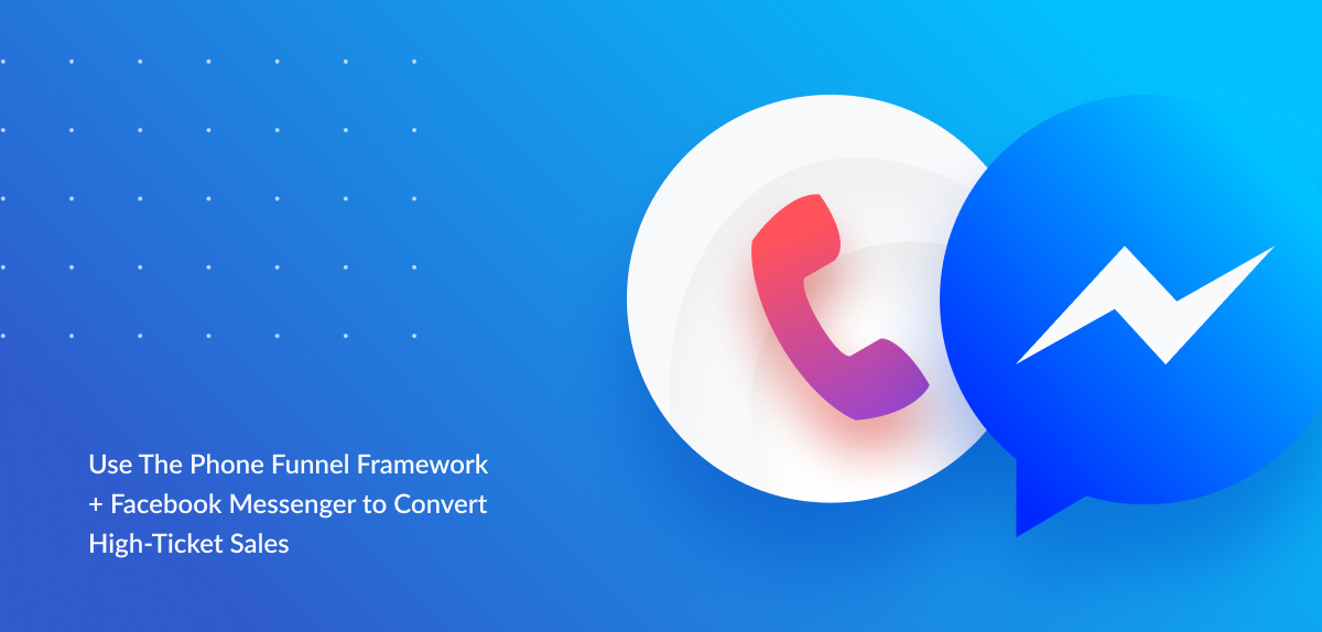 Use the Phone Funnel Framework & Facebook Messenger to convert high-ticket sales