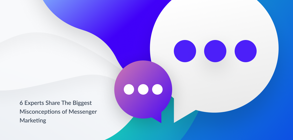 6 experts share the biggest misconceptions of Messenger Marketing